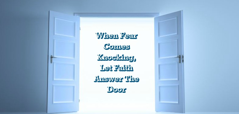 When Fear Comes Knocking, Let Faith Answer The Door